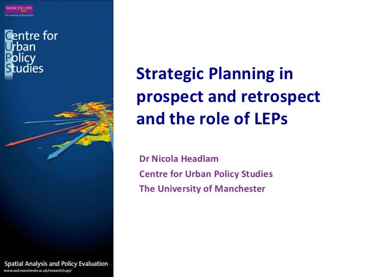 Strategic Planning in prospect and retrospect and the role of LEPs Dr Nicola Headlam Centre for Urban Policy Studies The U...