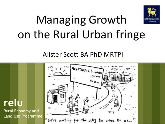 relu Rural Economy and Land Use Programme Managing Growth on the Rural Urban fringe Alister Scott BA PhD MRTPI