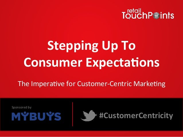 Stepping	  Up	  To	  	  Consumer	  Expecta5ons	  	  The	  Impera*ve	  for	  Customer-­‐Centric	  Marke*ng	  #CustomerCentr...