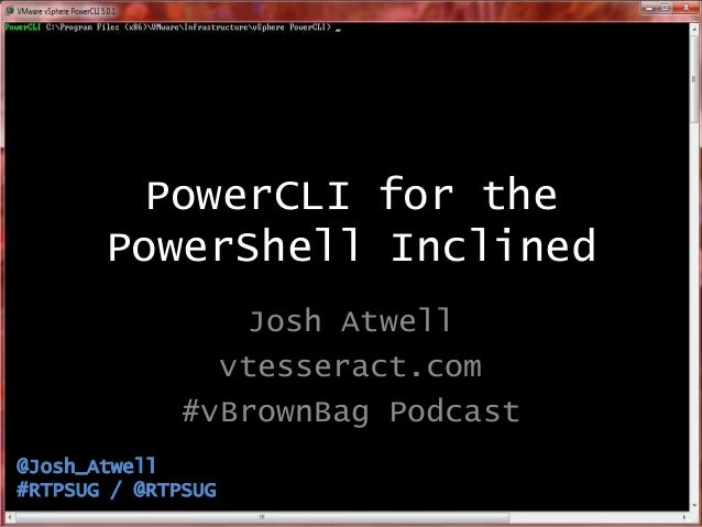 PowerCLI for the PowerShell Inclined Josh Atwell vtesseract.com #vBrownBag Podcast @Josh_Atwell #RTPSUG / @RTPSUG