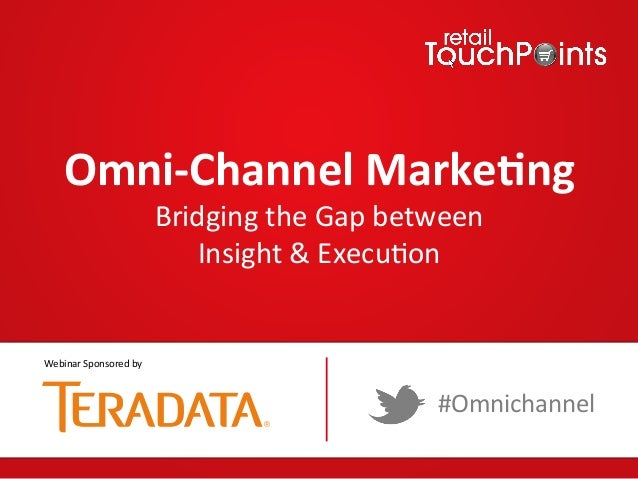 Omni%Channel+Marke/ng+ Bridging'the'Gap'between'' Insight'&'Execu7on' #Omnichannel' Webinar'Sponsored'by'