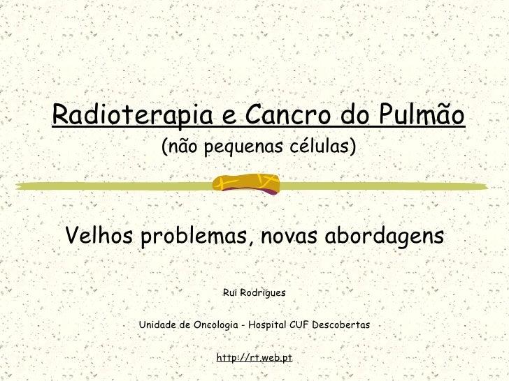 Radioterapia e Cancro do Pulmão (não pequenas células) Velhos problemas, novas abordagens Rui Rodrigues Unidade de Oncolog...