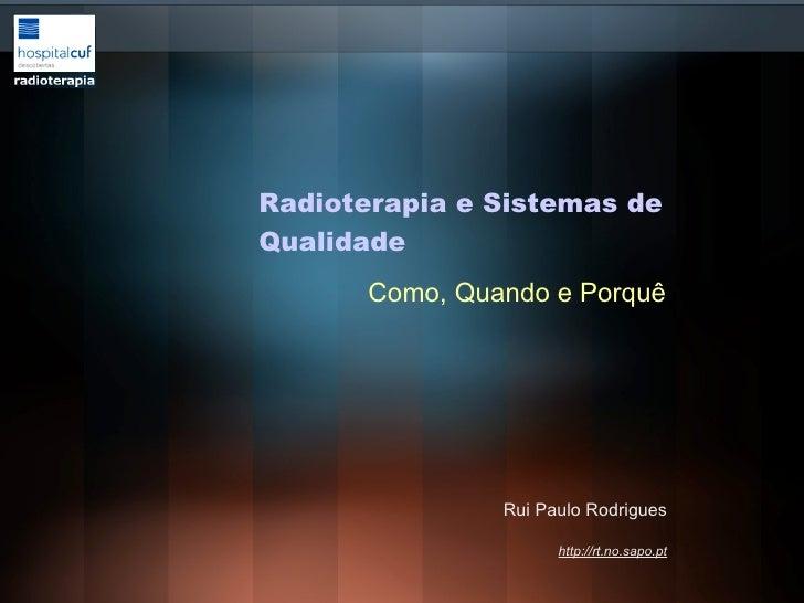 Rui Paulo Rodrigues http://rt.no.sapo.pt Radioterapia e Sistemas de Qualidade Como, Quando e Porquê