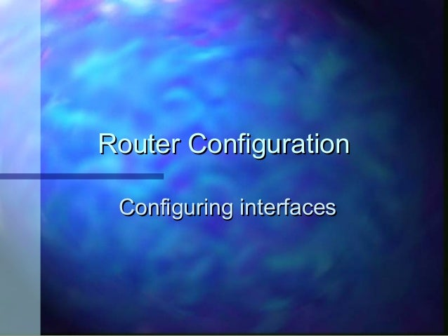 Router Configuration Configuring interfaces