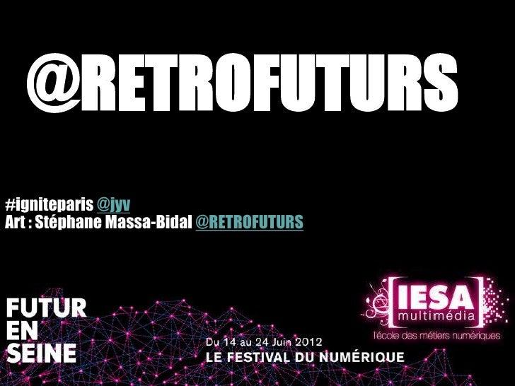 @RETROFUTURS#igniteparis @jyvArt : Stéphane Massa-Bidal @RETROFUTURS