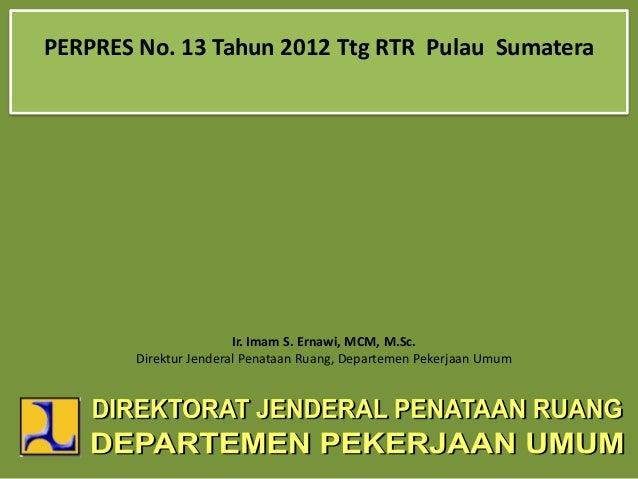 PERPRES No. 13 Tahun 2012 Ttg RTR Pulau SumateraIr. Imam S. Ernawi, MCM, M.Sc.Direktur Jenderal Penataan Ruang, Departemen...