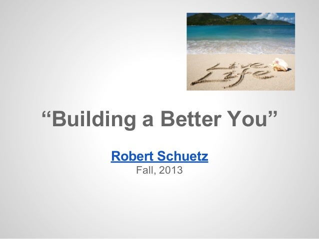 """Building a Better You"" Robert Schuetz Fall, 2013"