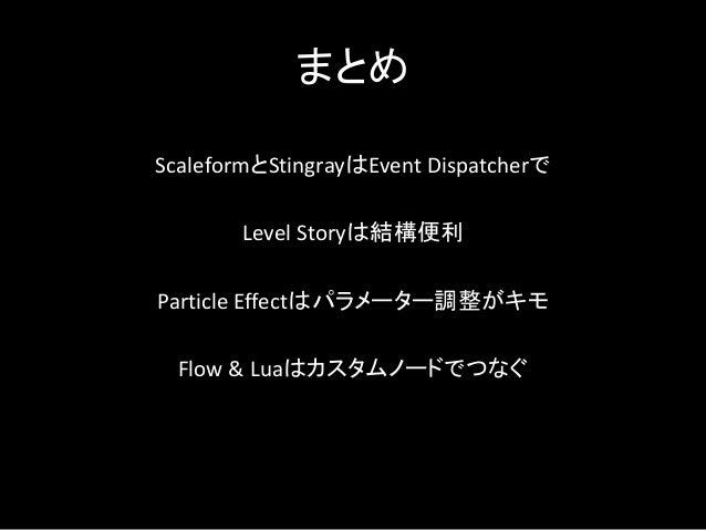 まとめ ScaleformとStingrayはEvent Dispatcherで Level Storyは結構便利 Particle Effectはパラメーター調整がキモ Flow & Luaはカスタムノードでつなぐ