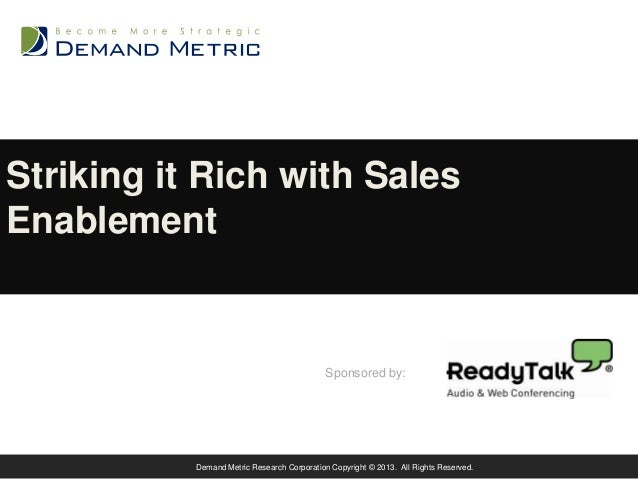 Striking it Rich with Sales Enablement  Sponsored by:  Demand Metric Research Corporation Copyright © 2013. All Rights Res...