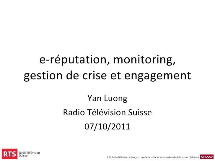 e-réputation, monitoring, gestion de crise et engagement Yan Luong Radio Télévision Suisse 07/10/2011