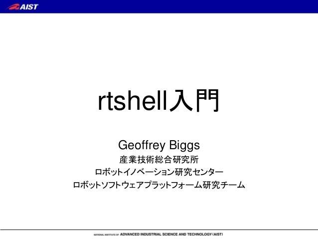 rtshell入門 Geoffrey Biggs 産業技術総合研究所 ロボットイノベーション研究センター ロボットソフトウェアプラットフォーム研究チーム