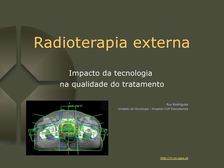 Radioterapia externa Impacto da tecnologia  na qualidade do tratamento Rui Rodrigues Unidade de Oncologia - Hospital CUF D...