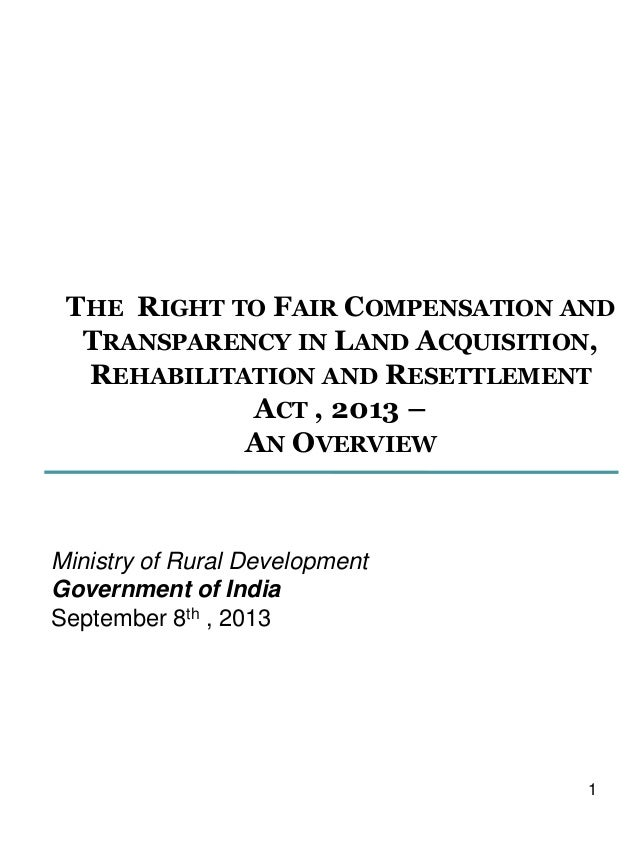 THE RIGHT TO FAIR COMPENSATION AND TRANSPARENCY IN LAND ACQUISITION, REHABILITATION AND RESETTLEMENT ACT , 2013 – AN OVERV...