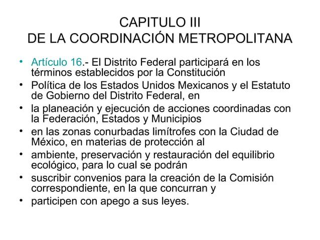CAPITULO III DE LA COORDINACIÓN METROPOLITANA• Artículo 16.- El Distrito Federal participará en los  términos establecidos...
