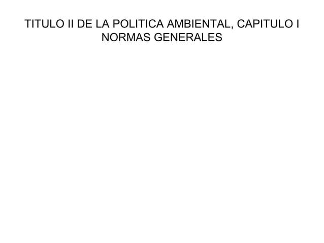 TITULO II DE LA POLITICA AMBIENTAL, CAPITULO I              NORMAS GENERALES