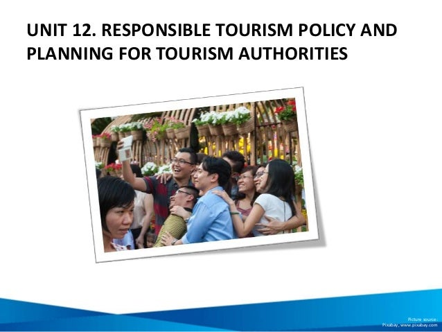 UNIT 12. RESPONSIBLE TOURISM POLICY AND PLANNING FOR TOURISM AUTHORITIES Picture source: Pixabay, www.pixabay.com
