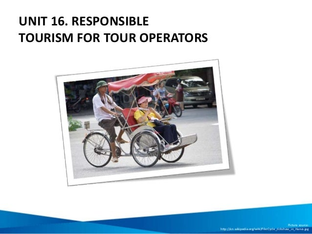 UNIT 16. RESPONSIBLE TOURISM FOR TOUR OPERATORS Picture source: http://en.wikipedia.org/wiki/File:Cycle_rickshaw_in_Hanoi....
