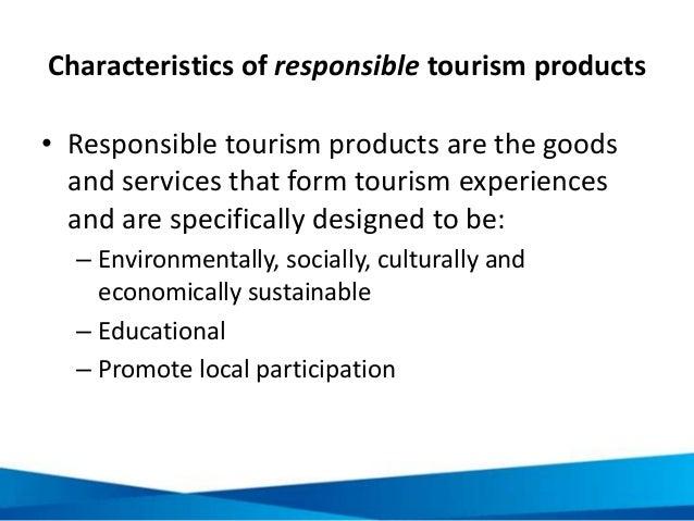 Characteristics of responsible tourism products • Responsible tourism products are the goods and services that form touris...