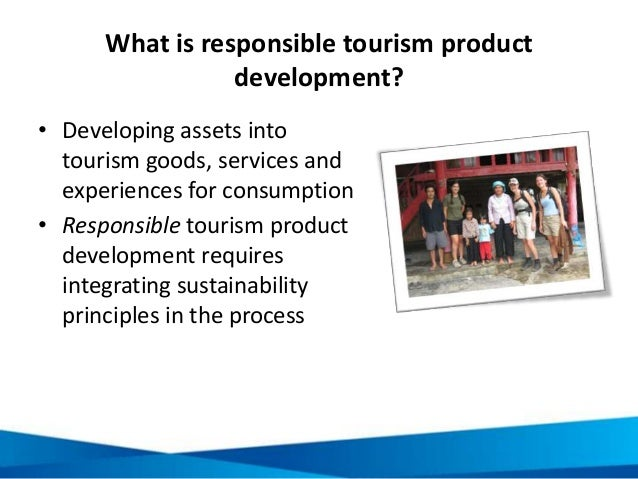 What is responsible tourism product development? • Developing assets into tourism goods, services and experiences for cons...
