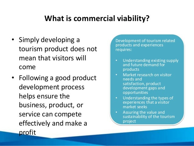 What is commercial viability? • Simply developing a tourism product does not mean that visitors will come • Following a go...