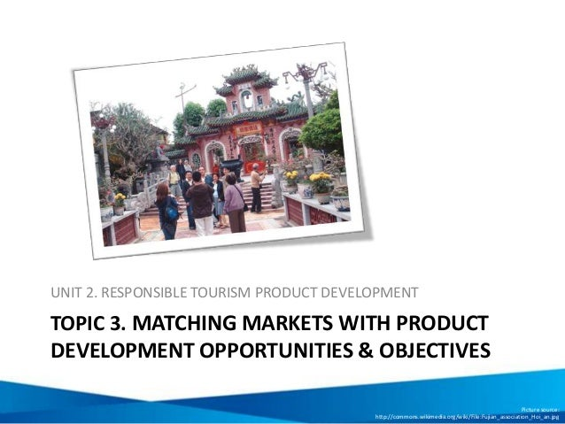 TOPIC 3. MATCHING MARKETS WITH PRODUCT DEVELOPMENT OPPORTUNITIES & OBJECTIVES UNIT 2. RESPONSIBLE TOURISM PRODUCT DEVELOPM...