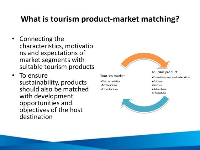 What is tourism product-market matching? • Connecting the characteristics, motivatio ns and expectations of market segment...
