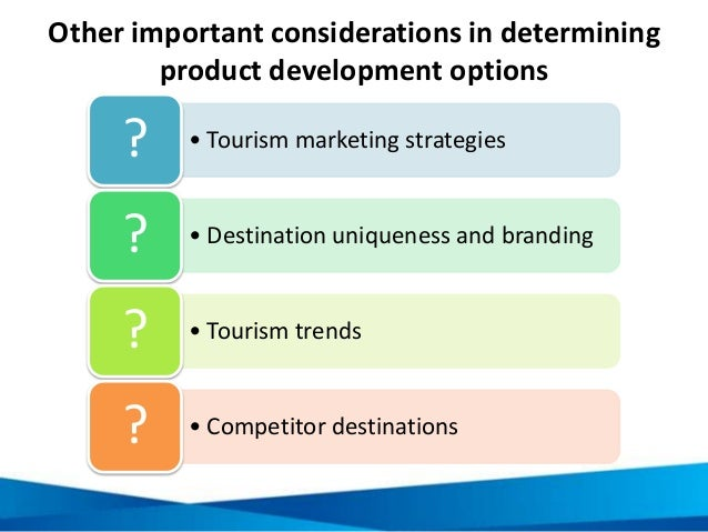 Other important considerations in determining product development options • Tourism marketing strategies? • Destination un...