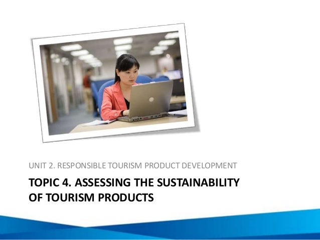 TOPIC 4. ASSESSING THE SUSTAINABILITY OF TOURISM PRODUCTS UNIT 2. RESPONSIBLE TOURISM PRODUCT DEVELOPMENT