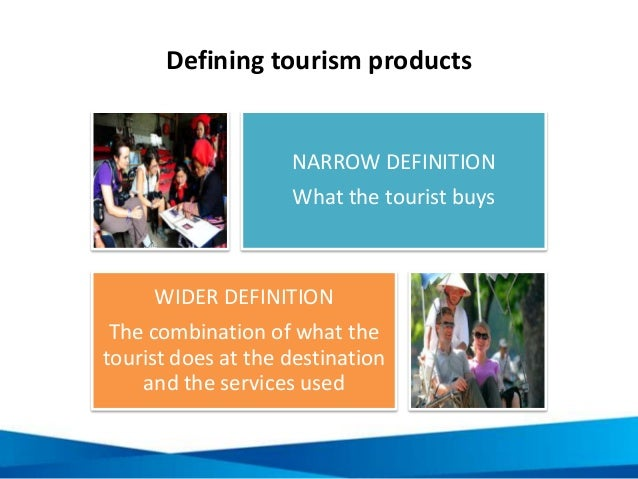 Defining tourism products NARROW DEFINITION What the tourist buys WIDER DEFINITION The combination of what the tourist doe...