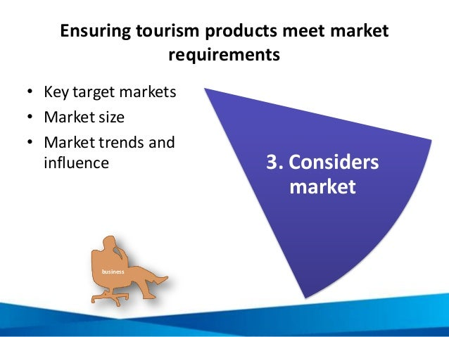 Ensuring tourism products meet market requirements • Key target markets • Market size • Market trends and influence 3. Con...