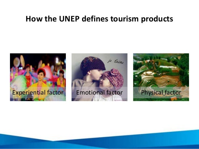 How the UNEP defines tourism products Experiential factor Emotional factor Physical factor