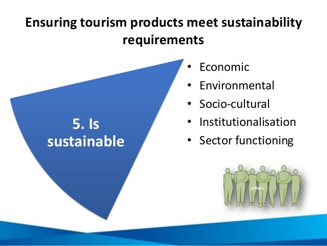 Ensuring tourism products meet sustainability requirements • Economic • Environmental • Socio-cultural • Institutionalisat...