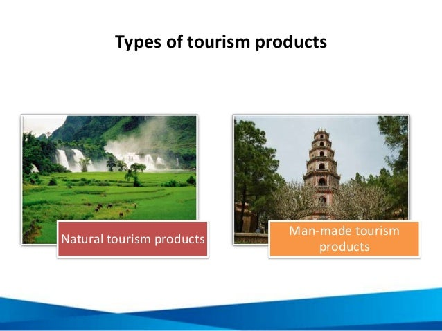Types of tourism products Natural tourism products Man-made tourism products