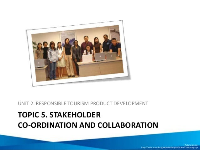 TOPIC 5. STAKEHOLDER CO-ORDINATION AND COLLABORATION UNIT 2. RESPONSIBLE TOURISM PRODUCT DEVELOPMENT Picture source: http:...