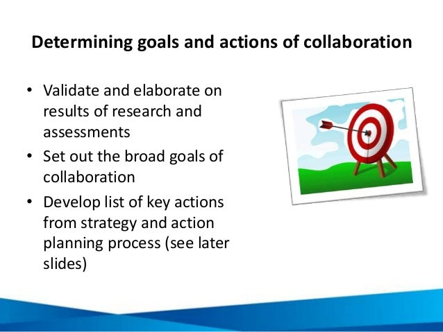 Determining goals and actions of collaboration • Validate and elaborate on results of research and assessments • Set out t...