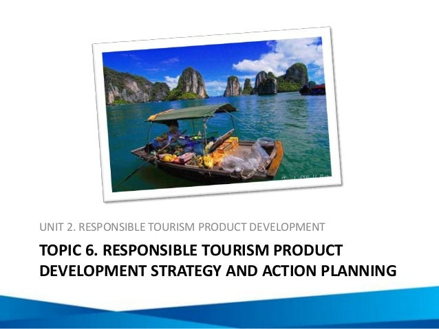 TOPIC 6. RESPONSIBLE TOURISM PRODUCT DEVELOPMENT STRATEGY AND ACTION PLANNING UNIT 2. RESPONSIBLE TOURISM PRODUCT DEVELOPM...
