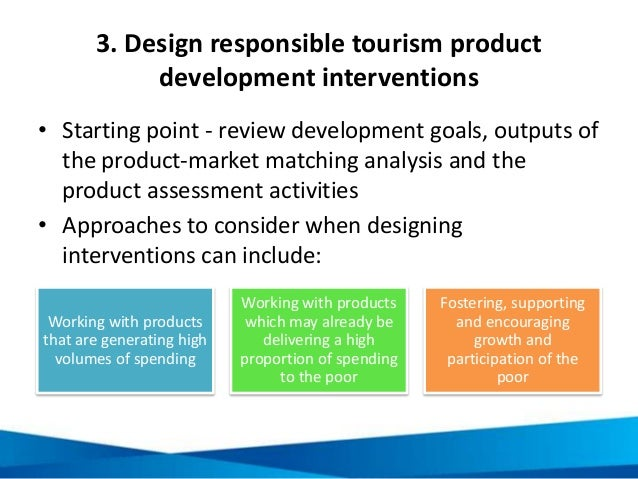 3. Design responsible tourism product development interventions • Starting point - review development goals, outputs of th...