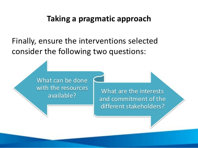 Taking a pragmatic approach Finally, ensure the interventions selected consider the following two questions: What can be d...