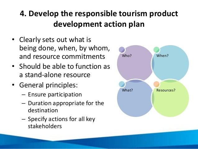 4. Develop the responsible tourism product development action plan • Clearly sets out what is being done, when, by whom, a...