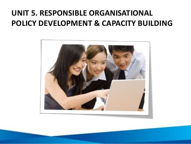 UNIT 5. RESPONSIBLE ORGANISATIONAL POLICY DEVELOPMENT & CAPACITY BUILDING