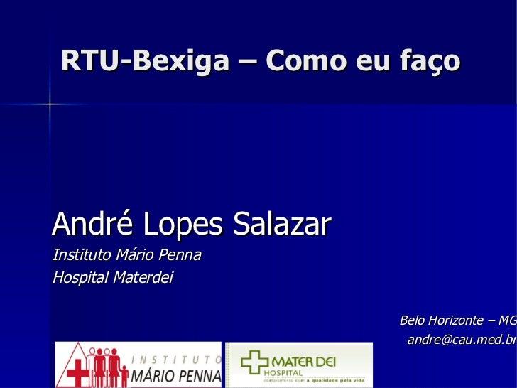 RTU-Bexiga – Como eu faço <ul><li>André Lopes Salazar </li></ul><ul><li>Instituto Mário Penna </li></ul><ul><li>Hospital M...