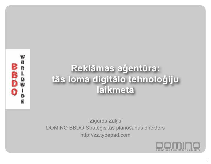 Reklāmas aģentūra:   tās loma digitālo tehnoloģiju             laikmetā                 Zigurds Zaķis DOMINO BBDO Stratēģi...