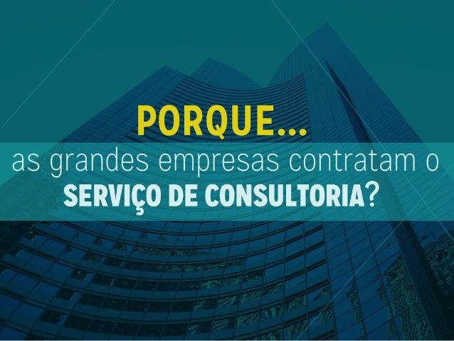 PORQUE. ..  as grandes empresas contratam o SERVIÇO DE CONSULTORIA?