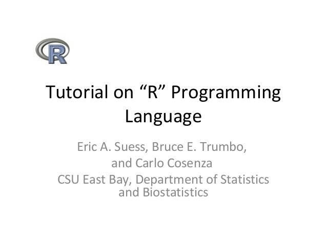 "Tutorial on ""R"" Programming Language Eric A. Suess, Bruce E. Trumbo, and Carlo Cosenza CSU East Bay, Department of Statist..."