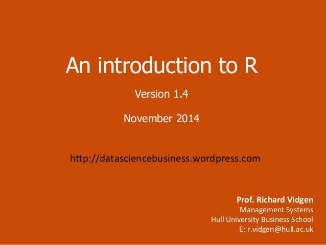 An introduction to R  Version 1.4  November 2014  h=p://datasciencebusiness.wordpress.com  Prof.  Richard  Vidgen  Managem...