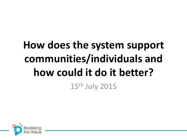How does the system support communities/individuals and how could it do it better? 15th July 2015