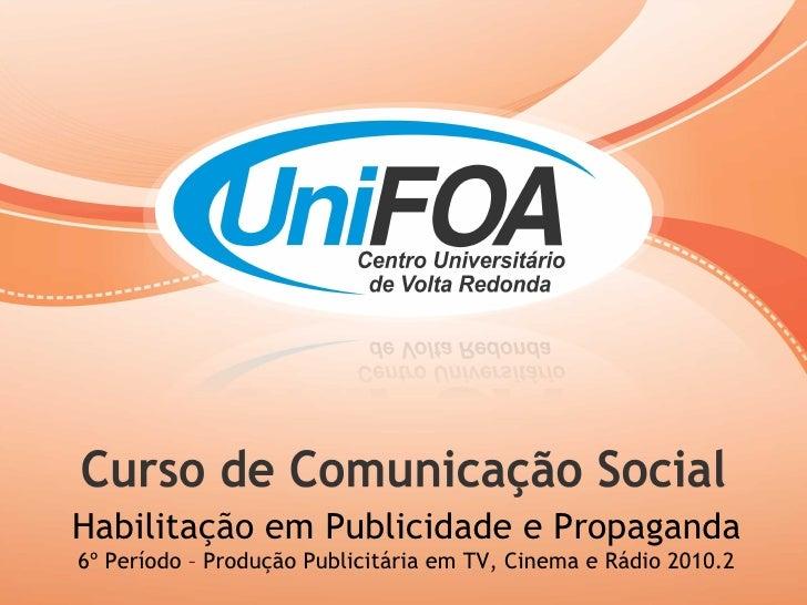 Habilitação em Publicidade e Propaganda 6º Período – Produção Publicitária em TV, Cinema e Rádio 2010.2