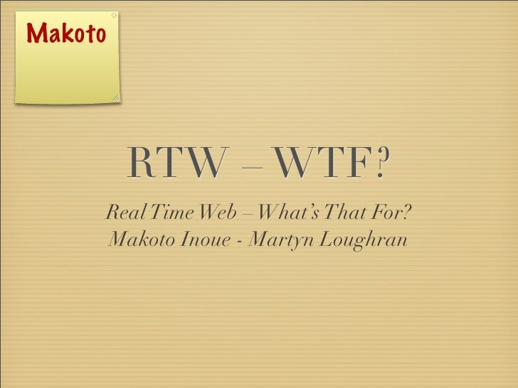 Makoto                RTW – WTF?          Real Time Web – What's That For?          Makoto Inoue - Martyn Loughran