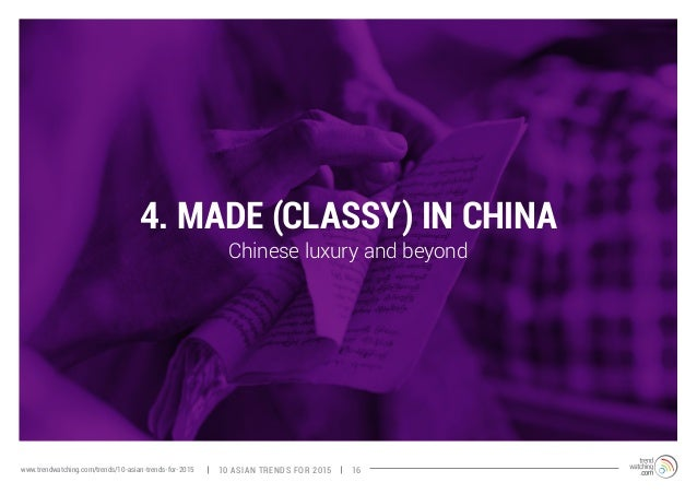 4. MADE (CLASSY) IN CHINA  Chinese luxury and beyond  www.trendwatching.com/trends/10-asian-trends-for-2015 10 ASIAN TREND...