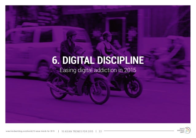 6. DIGITAL DISCIPLINE  Easing digital addiction in 2015  www.trendwatching.com/trends/10-asian-trends-for-2015 10 ASIAN TR...